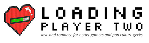 Loading Player Two | love and romance for nerds, gamers and pop culture geeks